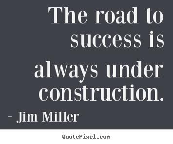 Design your own picture quotes about success - The road to success is always under construction.