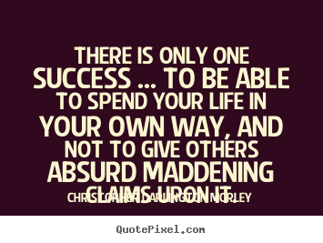 Quotes about success - There is only one success ... to be able to spend your life..