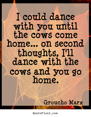 Design picture quotes about success - I could dance with you until the cows come..