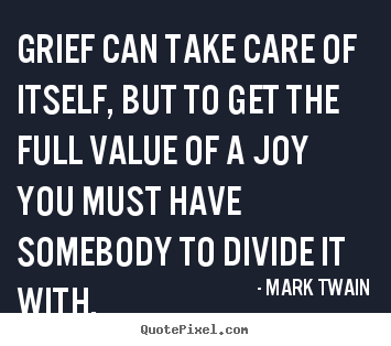 Quote about success - Grief can take care of itself, but to get the full value of..