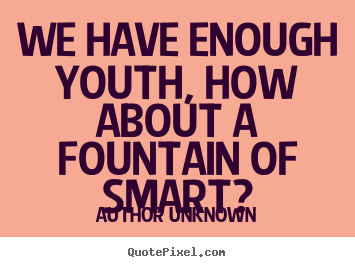 Author Unknown picture quotes - We have enough youth, how about a fountain of.. - Success sayings