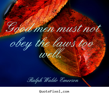 Ralph Waldo Emerson image quote - Good men must not obey the laws too well. - Success quotes