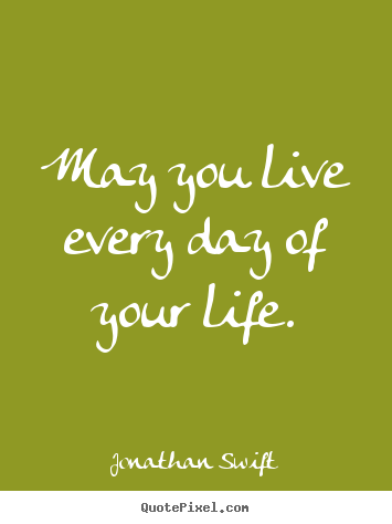 Create your own photo quotes about success - May you live every day of your life.