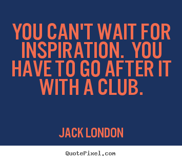 You can't wait for inspiration. you have to go after it with a club. Jack London famous success quotes