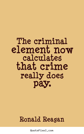 Ronald Reagan picture quotes - The criminal element now calculates that crime really.. - Success quotes