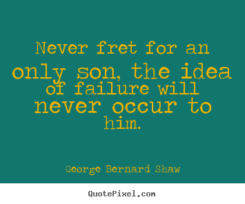 Success quotes - Never fret for an only son, the idea of failure will..