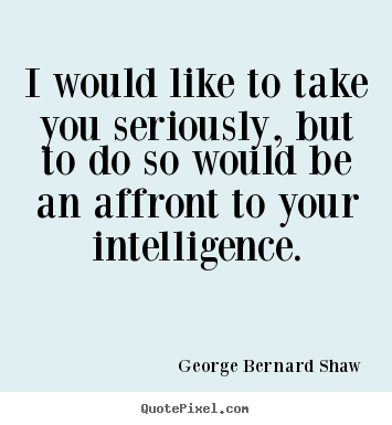 I would like to take you seriously, but to do so would be an affront.. George Bernard Shaw top success quotes