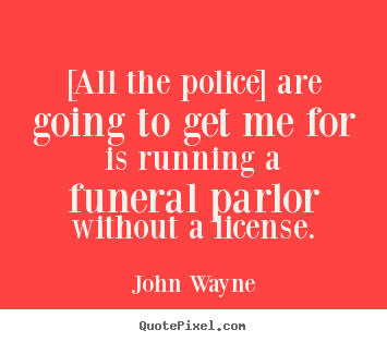 [all the police] are going to get me for is running a funeral.. John Wayne  success quotes