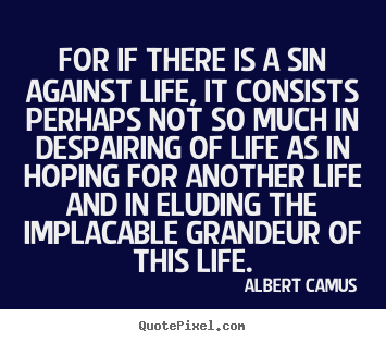 For if there is a sin against life, it consists perhaps not.. Albert Camus popular success quote