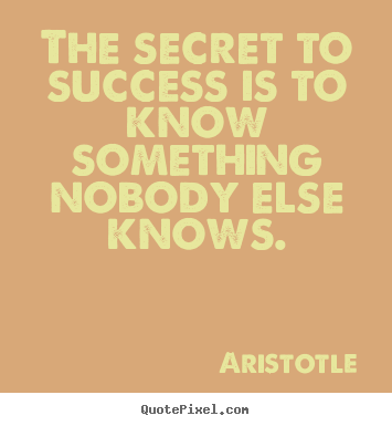 Aristotle picture quotes - The secret to success is to know something nobody.. - Success sayings