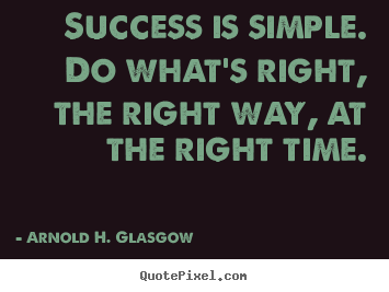 Success is simple. do what's right, the right.. Arnold H. Glasgow  success quotes
