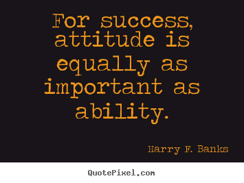 Harry F. Banks picture quotes - For success, attitude is equally as important as ability. - Success quotes