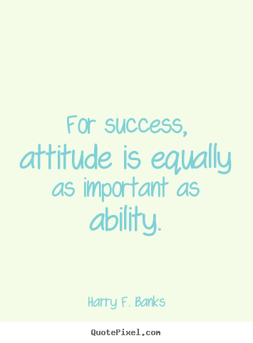 Harry F. Banks picture quote - For success, attitude is equally as important as ability. - Success quotes