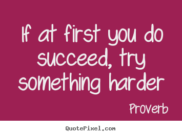 Proverb picture quotes - If at first you do succeed, try something harder - Success quote