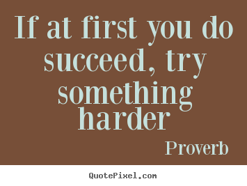Diy picture quotes about success - If at first you do succeed, try something harder