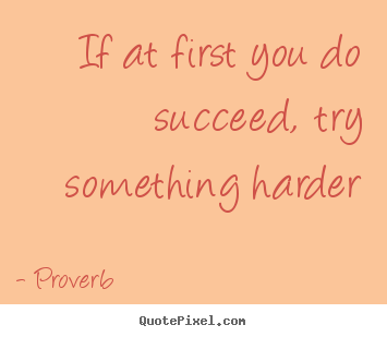 Success quote - If at first you do succeed, try something harder