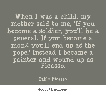 Pablo Picasso picture quotes - When i was a child, my mother said to me, 'if you become a.. - Success quotes
