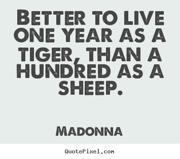 Madonna picture quote - Better to live one year as a tiger, than a hundred as a sheep. - Success quotes
