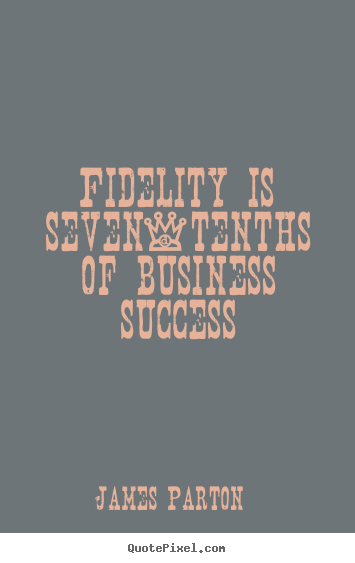 Fidelity is seven-tenths of business success James Parton popular success quotes