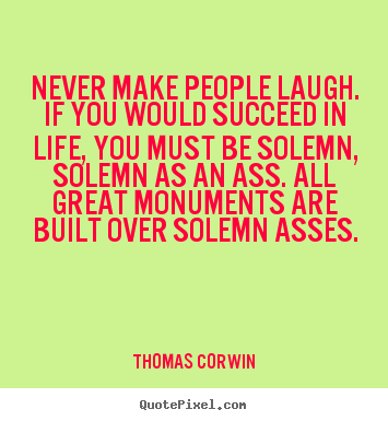 Success quote - Never make people laugh. if you would succeed in life, you must..