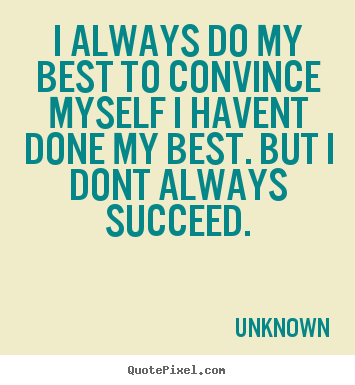 How to make picture quotes about success - I always do my best to convince myself i havent..