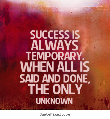 Design poster quotes about success - Success is always temporary. when all is said and done, the only