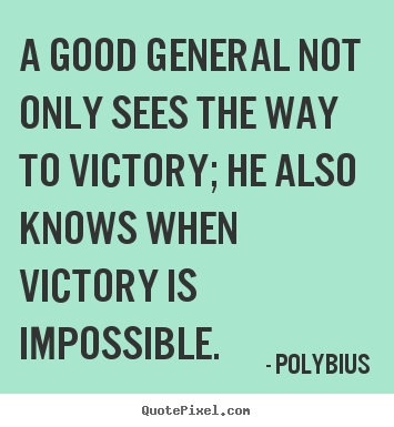 Polybius picture quotes - A good general not only sees the way to victory;.. - Success quotes