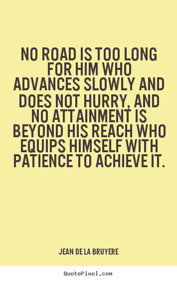 Jean De La Bruyere poster sayings - No road is too long for him who advances slowly.. - Success quotes