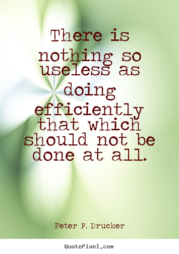 There is nothing so useless as doing efficiently that which should.. Peter F. Drucker popular success quote