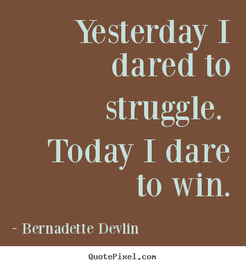 Quotes about success - Yesterday i dared to struggle.  today i dare to win.