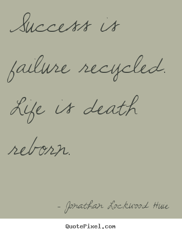 Quotes about success - Success is failure recycled. life is death reborn.