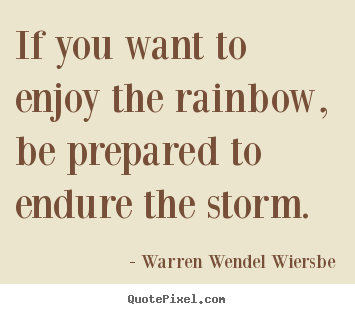 Success quotes - If you want to enjoy the rainbow, be prepared to endure the..