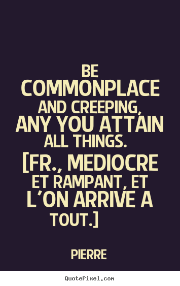 Be commonplace and creeping, any you attain all things... Pierre best success quote