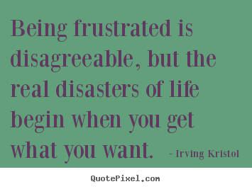Being frustrated is disagreeable, but the real disasters of.. Irving Kristol  success quotes
