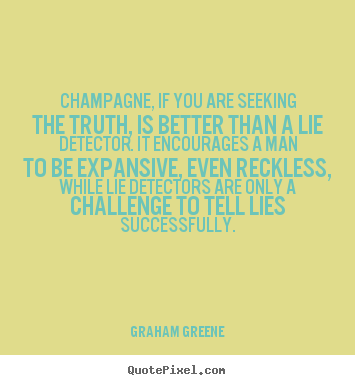 Champagne, if you are seeking the truth, is better than a lie detector... Graham Greene  success quotes