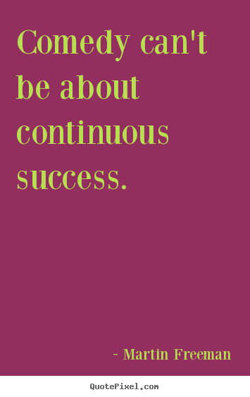 Sayings about success - Comedy can't be about continuous success.