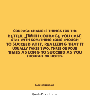 Earl Nightingale picture quotes - Courage changes things for the better...[with courage.. - Success quotes