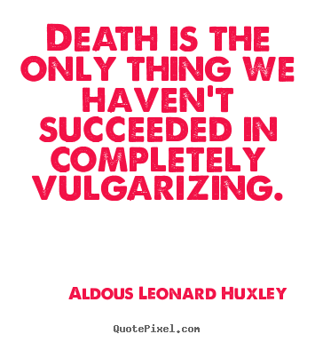 Quote about success - Death is the only thing we haven't succeeded in completely vulgarizing.