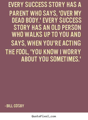 Quotes about success - Every success story has a parent who says, 'over my dead body.'..
