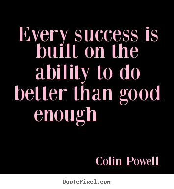 Colin Powell picture quotes - Every success is built on the ability to do better than good enough.. - Success sayings