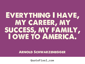Success quotes - Everything i have, my career, my success, my family, i owe..