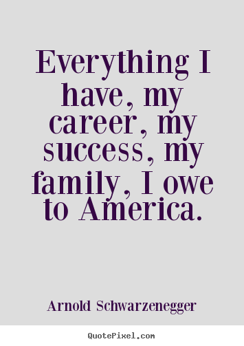 Arnold Schwarzenegger picture quotes - Everything i have, my career, my success, my.. - Success quotes
