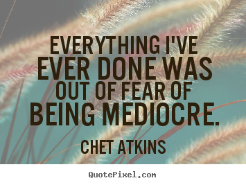 Design custom picture quotes about success - Everything i've ever done was out of fear of being mediocre.