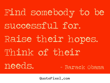 Success quotes - Find somebody to be successful for. raise their..