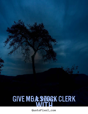 Create your own image quote about success - Give me a stock clerk with a goal and i'll give you a man who will..