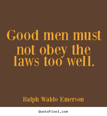 Good men must not obey the laws too well. Ralph Waldo Emerson popular success quotes