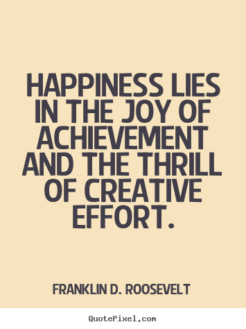 Franklin D. Roosevelt picture quotes - Happiness lies in the joy of achievement and the.. - Success quotes