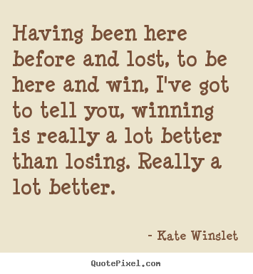 Having been here before and lost, to be here.. Kate Winslet famous success quote