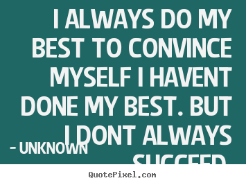 Quotes about success - I always do my best to convince myself i havent..