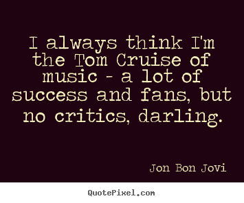 Success quote - I always think i'm the tom cruise of music - a..